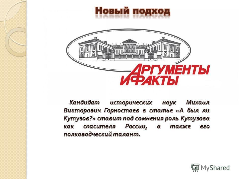 Кандидат исторических наук Михаил Викторович Горностаев в статье «А был ли Кутузов?» ставит под сомнения роль Кутузова как спасителя России, а также его полководческий талант.