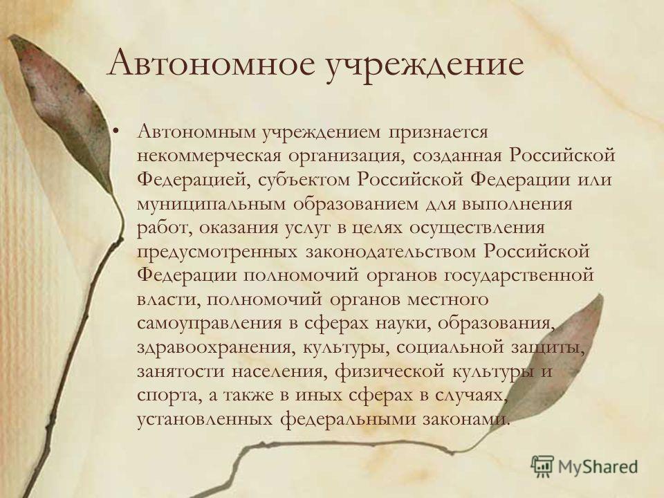Автономное учреждение Автономным учреждением признается некоммерческая организация, созданная Российской Федерацией, субъектом Российской Федерации или муниципальным образованием для выполнения работ, оказания услуг в целях осуществления предусмотрен