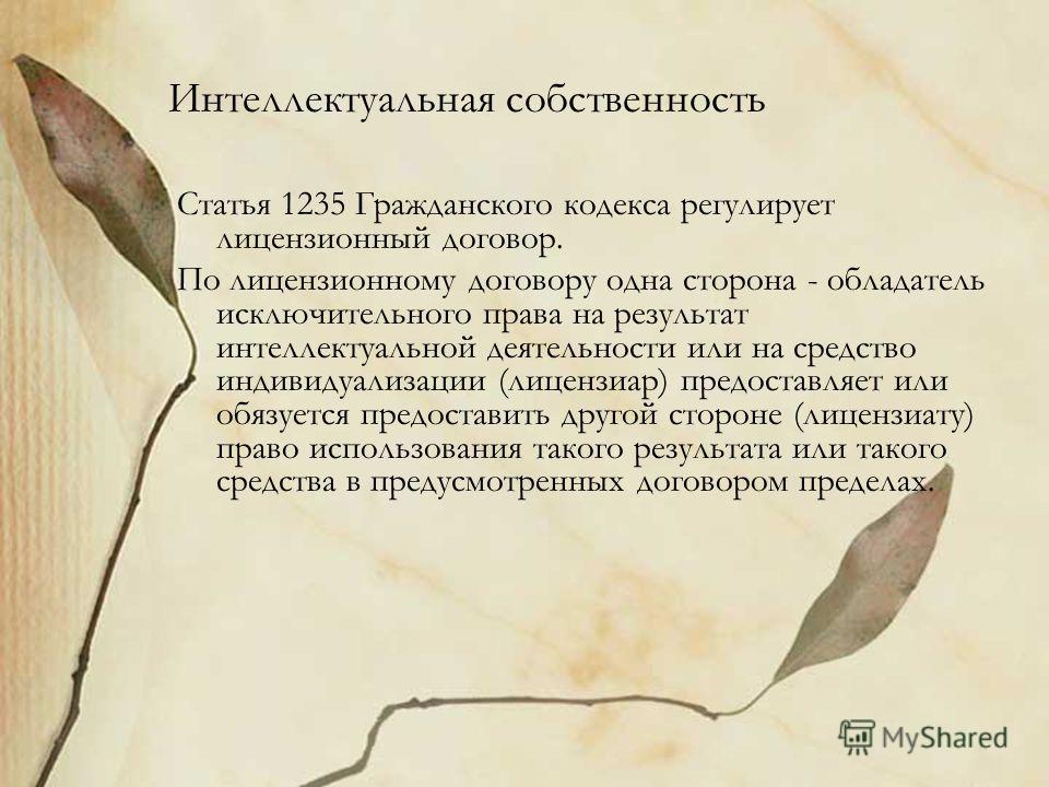 Интеллектуальная собственность Статья 1235 Гражданского кодекса регулирует лицензионный договор. По лицензионному договору одна сторона - обладатель исключительного права на результат интеллектуальной деятельности или на средство индивидуализации (ли