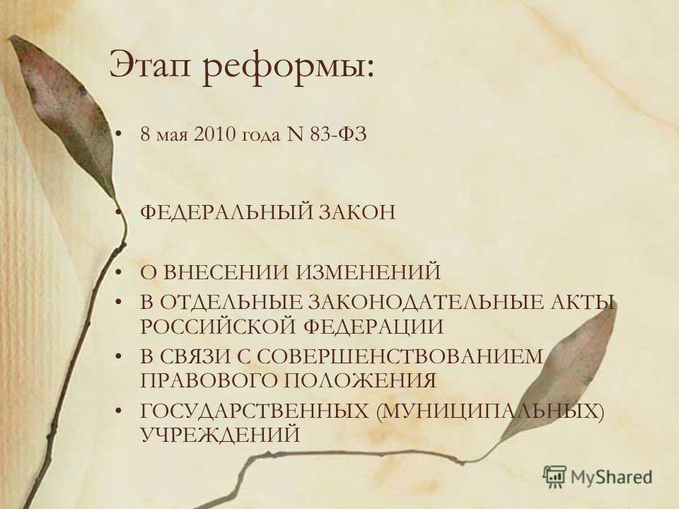 Этап реформы: 8 мая 2010 года N 83-ФЗ ФЕДЕРАЛЬНЫЙ ЗАКОН О ВНЕСЕНИИ ИЗМЕНЕНИЙ В ОТДЕЛЬНЫЕ ЗАКОНОДАТЕЛЬНЫЕ АКТЫ РОССИЙСКОЙ ФЕДЕРАЦИИ В СВЯЗИ С СОВЕРШЕНСТВОВАНИЕМ ПРАВОВОГО ПОЛОЖЕНИЯ ГОСУДАРСТВЕННЫХ (МУНИЦИПАЛЬНЫХ) УЧРЕЖДЕНИЙ