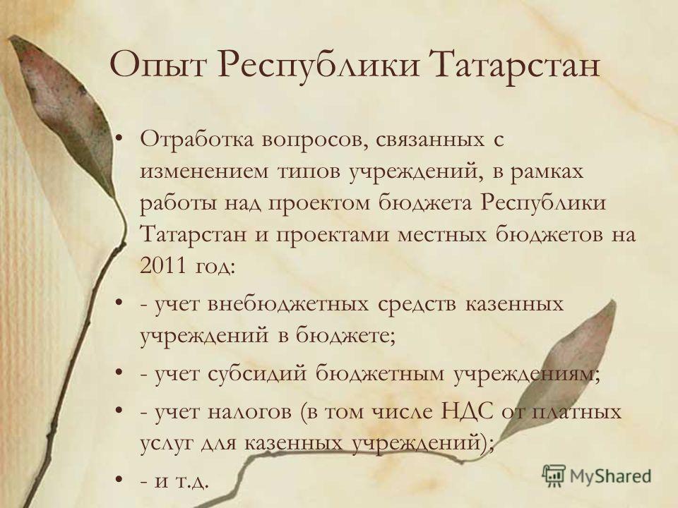 Опыт Республики Татарстан Отработка вопросов, связанных с изменением типов учреждений, в рамках работы над проектом бюджета Республики Татарстан и проектами местных бюджетов на 2011 год: - учет внебюджетных средств казенных учреждений в бюджете; - уч