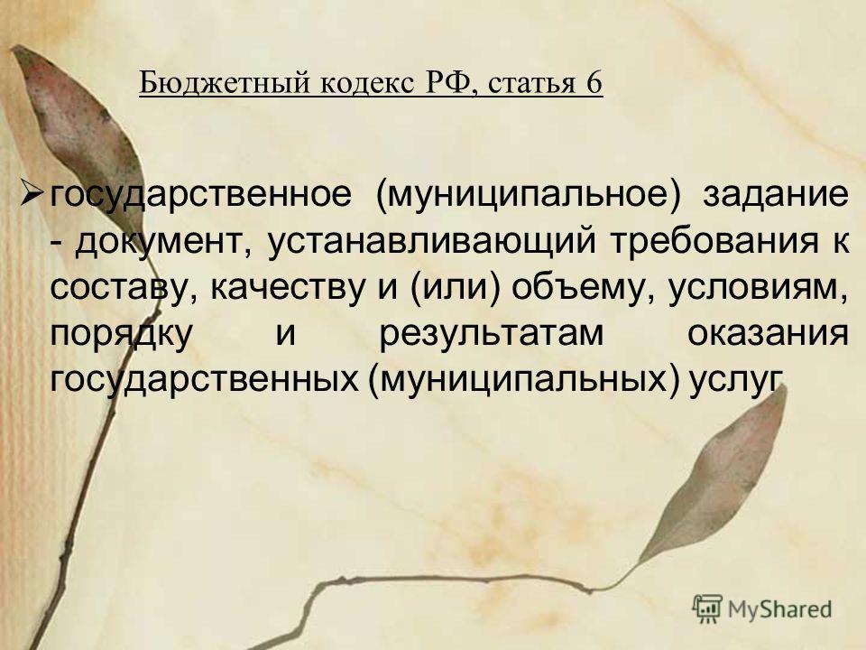 Бюджетный кодекс РФ, статья 6 государственное (муниципальное) задание - документ, устанавливающий требования к составу, качеству и (или) объему, условиям, порядку и результатам оказания государственных (муниципальных) услуг