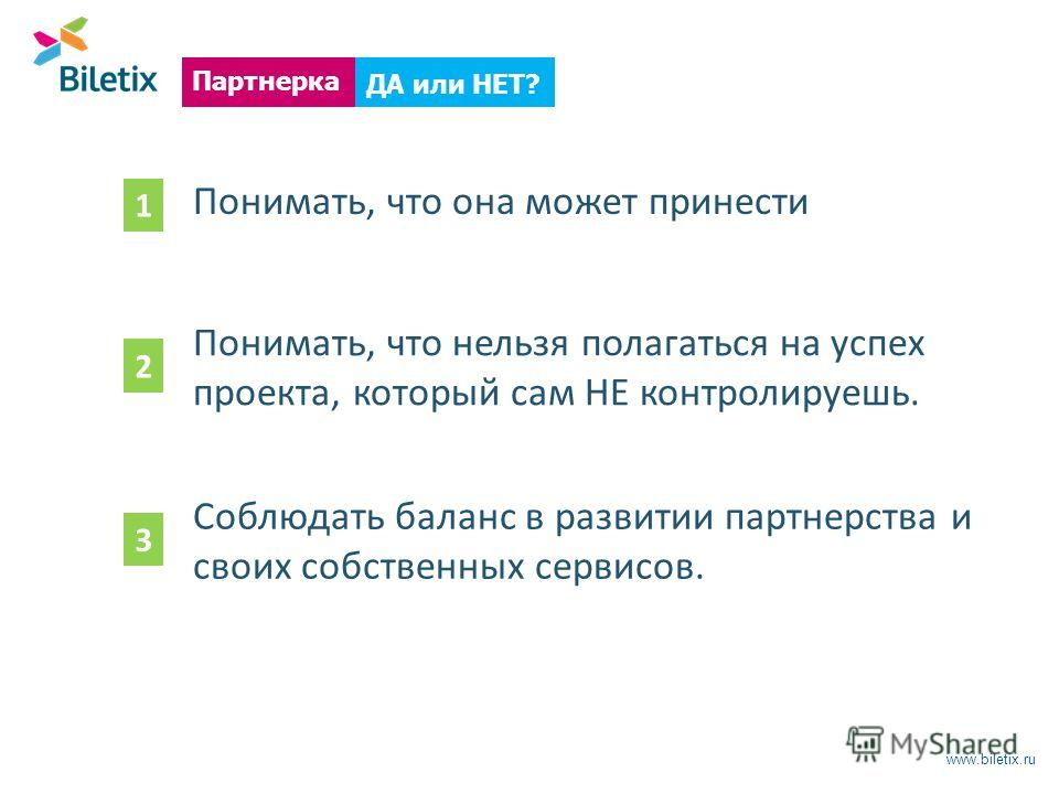 www.biletix.ru ДА или НЕТ? Партнерка Понимать, что она может принести Понимать, что нельзя полагаться на успех проекта, который сам НЕ контролируешь. Соблюдать баланс в развитии партнерства и своих собственных сервисов. 1 2 3