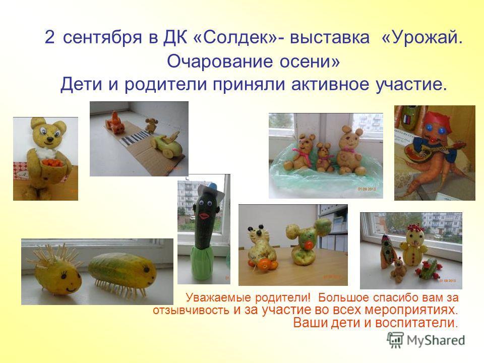 2 сентября в ДК «Солдек»- выставка «Урожай. Очарование осени» Дети и родители приняли активное участие. Уважаемые родители! Большое спасибо вам за отзывчивость и за участие во всех мероприятиях. Ваши дети и воспитатели.