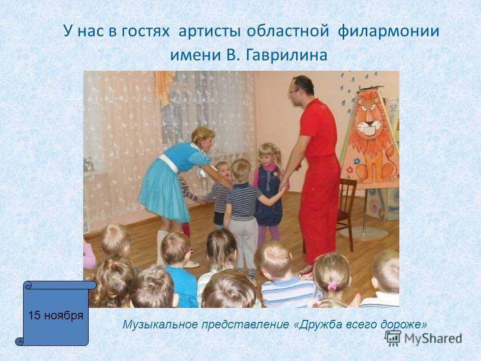 У нас в гостях артисты областной филармонии имени В. Гаврилина 15 ноября Музыкальное представление «Дружба всего дороже»