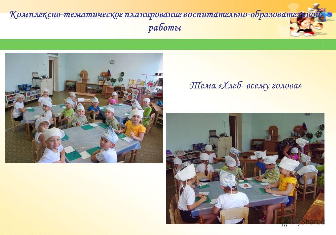 Комплексно-тематическое планирование воспитательно-образовательной работы Тема «Хлеб- всему голова»