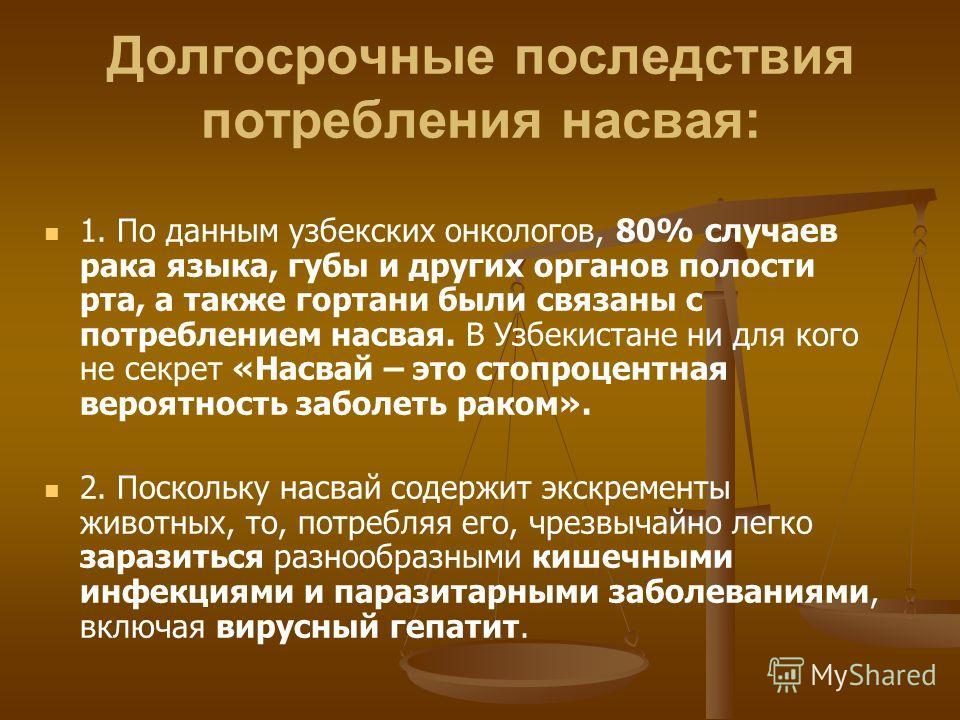 Долгосрочные последствия потребления насвая: 1. По данным узбекских онкологов, 80% случаев рака языка, губы и других органов полости рта, а также гортани были связаны с потреблением насвая. В Узбекистане ни для кого не секрет «Насвай – это стопроцент