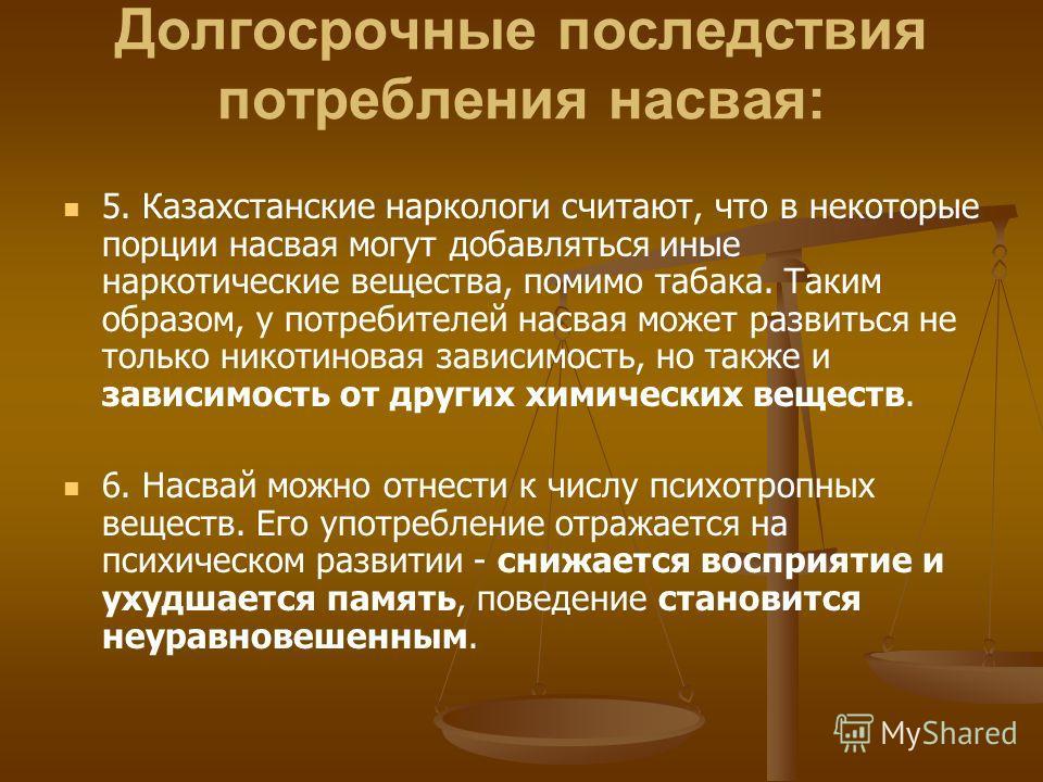 Долгосрочные последствия потребления насвая: 5. Казахстанские наркологи считают, что в некоторые порции насвая могут добавляться иные наркотические вещества, помимо табака. Таким образом, у потребителей насвая может развиться не только никотиновая за