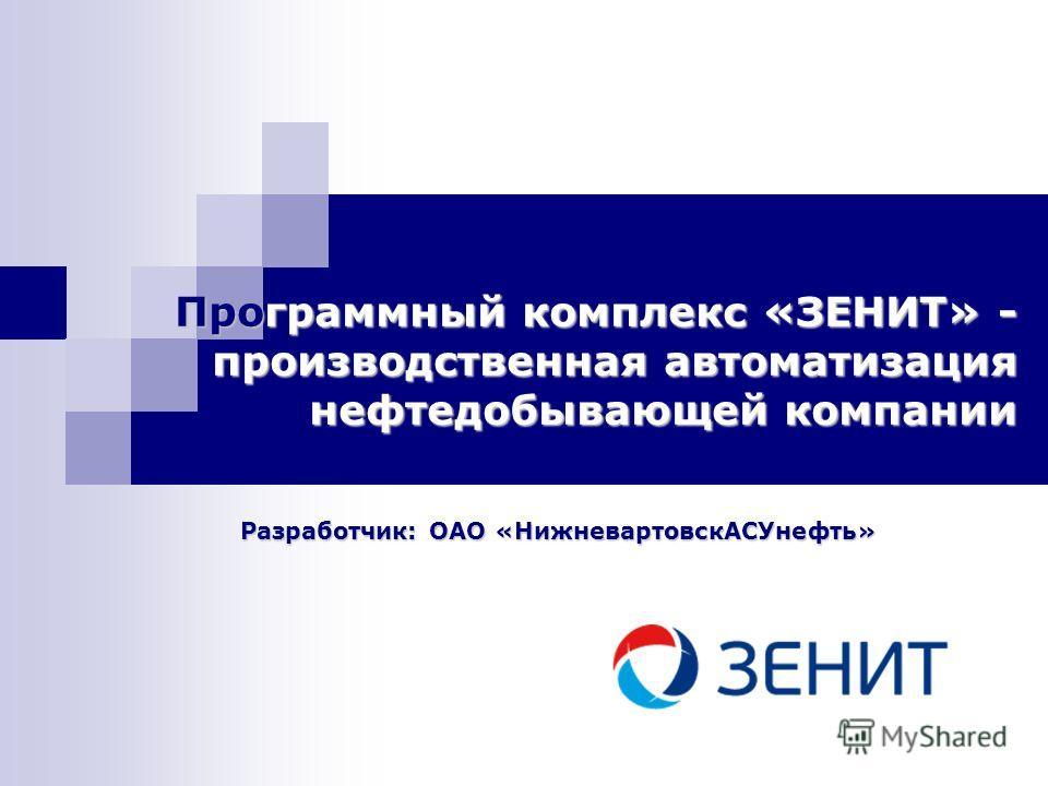 Программный комплекс «ЗЕНИТ» - производственная автоматизация нефтедобывающей компании Разработчик: ОАО «НижневартовскАСУнефть»