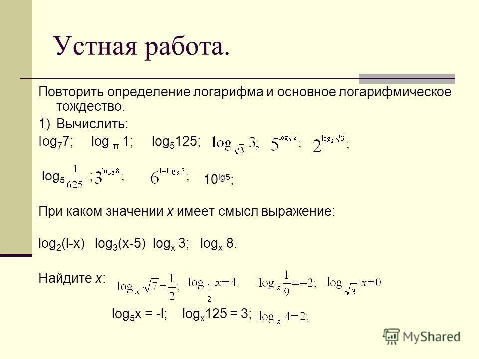 Устная работа. Повторить определение логарифма и основное логарифмическое тождество. 1)Вычислить: Iog 7 7; log π 1; log 5 125; lоg 5 ; ; При каком значении х имеет смысл выражение: log 2 (l-x) log 3 (x-5) log х 3; log х 8. Найдите х: log 5 x = -l; lo