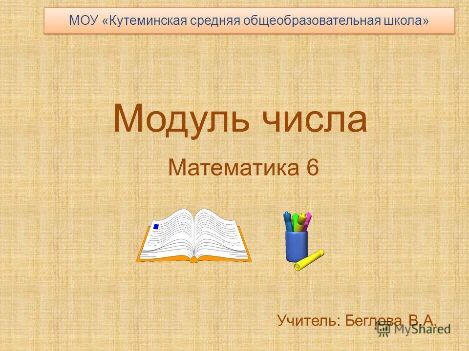 Модуль числа Математика 6 Учитель: Беглова В.А. МОУ «Кутеминская средняя общеобразовательная школа»
