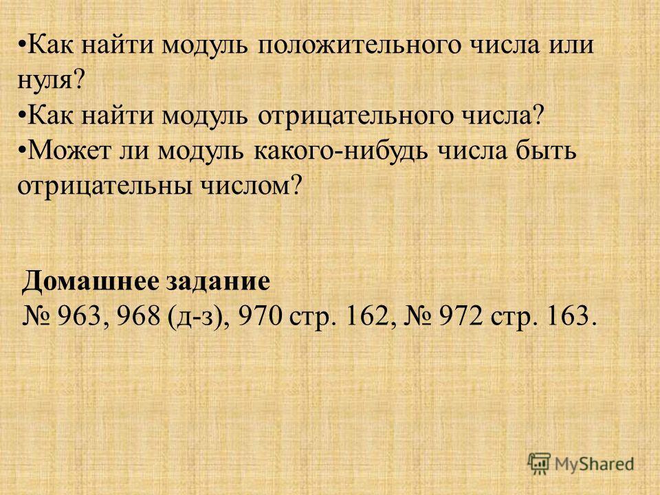 Как найти модуль положительного числа или нуля? Как найти модуль отрицательного числа? Может ли модуль какого-нибудь числа быть отрицательны числом? Домашнее задание 963, 968 (д-з), 970 стр. 162, 972 стр. 163.