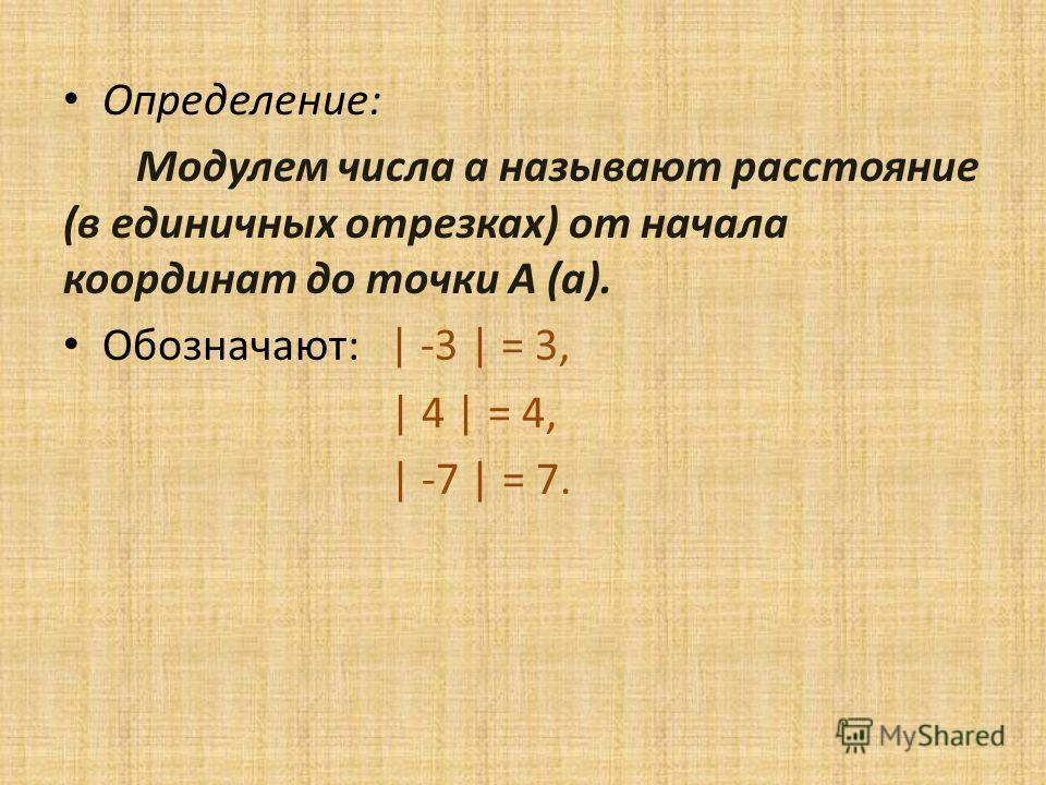 Определение: Модулем числа а называют расстояние (в единичных отрезках) от начала координат до точки А (а). Обозначают: | -3 | = 3, | 4 | = 4, | -7 | = 7.