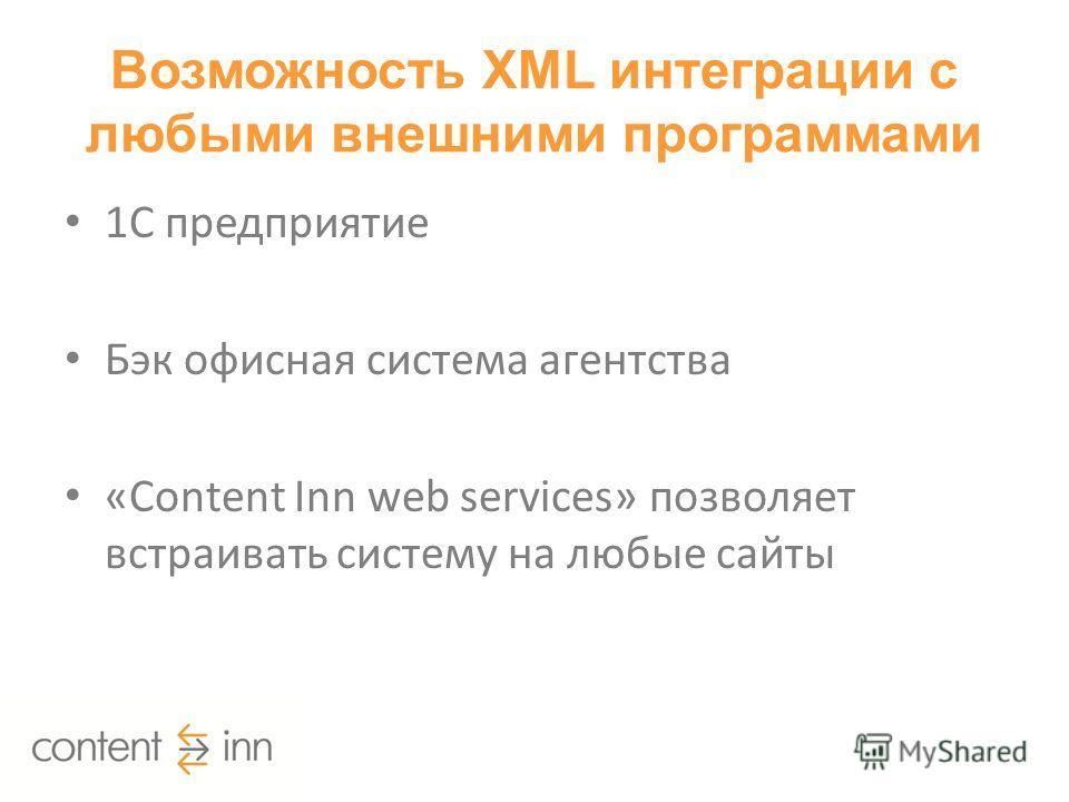 Возможность XML интеграции с любыми внешними программами 1С предприятие Бэк офисная система агентства «Content Inn web services» позволяет встраивать систему на любые сайты
