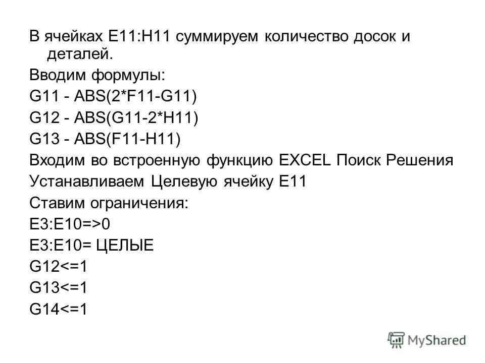 В ячейках E11:H11 суммируем количество досок и деталей. Вводим формулы: G11 - ABS(2*F11-G11) G12 - ABS(G11-2*H11) G13 - ABS(F11-H11) Входим во встроенную функцию EXCEL Поиск Решения Устанавливаем Целевую ячейку E11 Ставим ограничения: E3:E10=>0 E3:E1