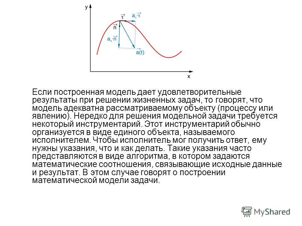 Если построенная модель дает удовлетворительные результаты при решении жизненных задач, то говорят, что модель адекватна рассматриваемому объекту (процессу или явлению). Нередко для решения модельной задачи требуется некоторый инструментарий. Этот ин