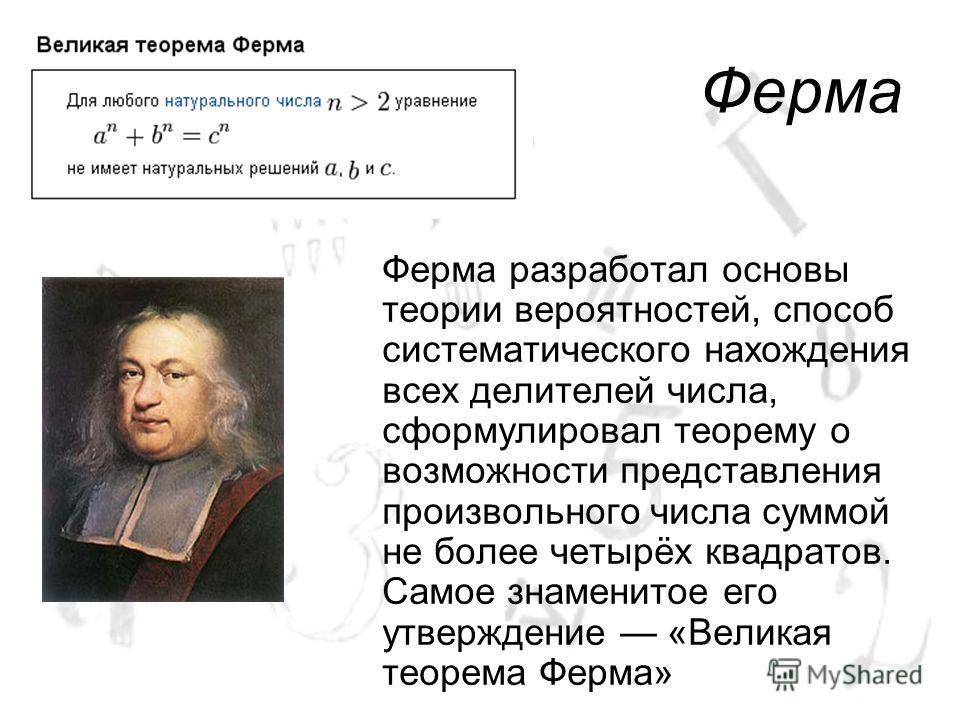 Ферма Ферма разработал основы теории вероятностей, способ систематического нахождения всех делителей числа, сформулировал теорему о возможности представления произвольного числа суммой не более четырёх квадратов. Самое знаменитое его утверждение «Вел