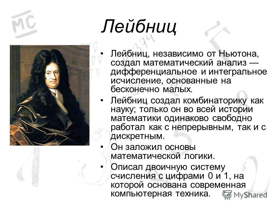 Лейбниц Лейбниц, независимо от Ньютона, создал математический анализ дифференциальное и интегральное исчисление, основанные на бесконечно малых. Лейбниц создал комбинаторику как науку; только он во всей истории математики одинаково свободно работал к