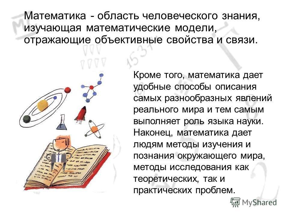 Математика - область человеческого знания, изучающая математические модели, отражающие объективные свойства и связи. Кроме того, математика дает удобные способы описания самых разнообразных явлений реального мира и тем самым выполняет роль языка наук