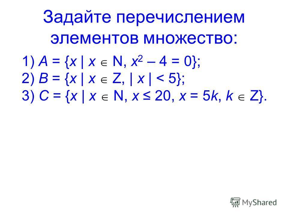 Задайте перечислением элементов множество: 1) A = {x | x N, x 2 – 4 = 0}; 2) B = {x | x Z, | x | < 5}; 3) C = {x | x N, x 20, x = 5k, k Z}.
