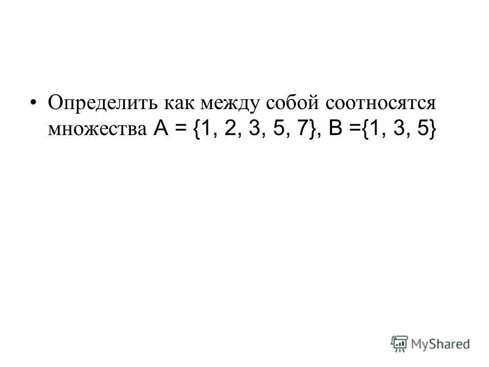 Определить как между собой соотносятся множества A = {1, 2, 3, 5, 7}, B ={1, 3, 5}