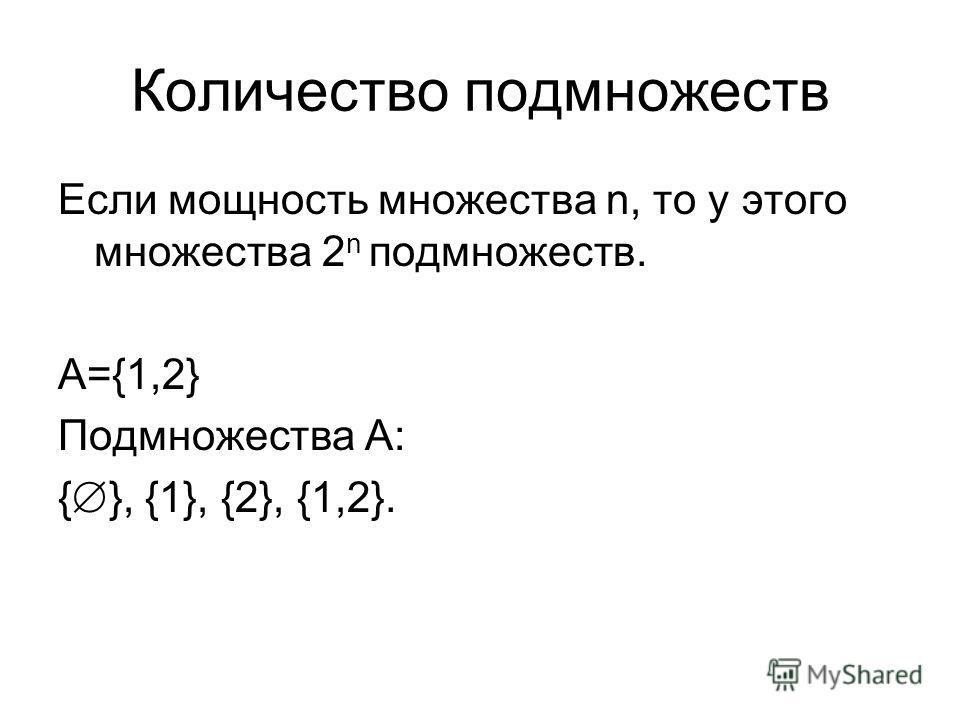 Количество подмножеств Если мощность множества n, то у этого множества 2 n подмножеств. А={1,2} Подмножества А: { }, {1}, {2}, {1,2}.