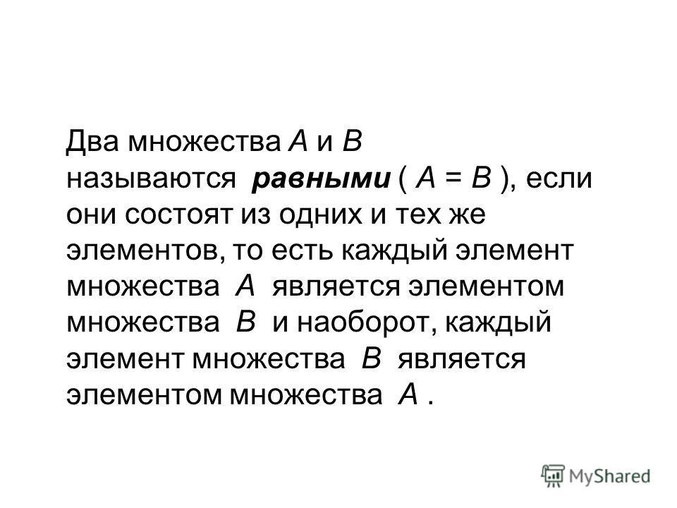 Два множества А и В называются равными ( А = В ), если они состоят из одних и тех же элементов, то есть каждый элемент множества А является элементом множества В и наоборот, каждый элемент множества В является элементом множества А.