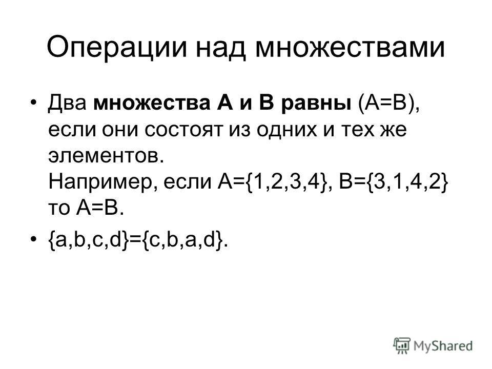 Операции над множествами Два множества А и В равны (А=В), если они состоят из одних и тех же элементов. Например, если А={1,2,3,4}, B={3,1,4,2} то А=В. {a,b,c,d}={c,b,a,d}.