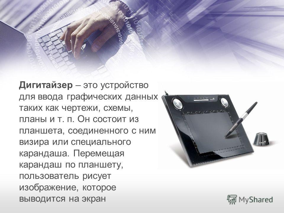 Дигитайзер – это устройство для ввода графических данных, таких как чертежи, схемы, планы и т. п. Он состоит из планшета, соединенного с ним визира или специального карандаша. Перемещая карандаш по планшету, пользователь рисует изображение, которое в