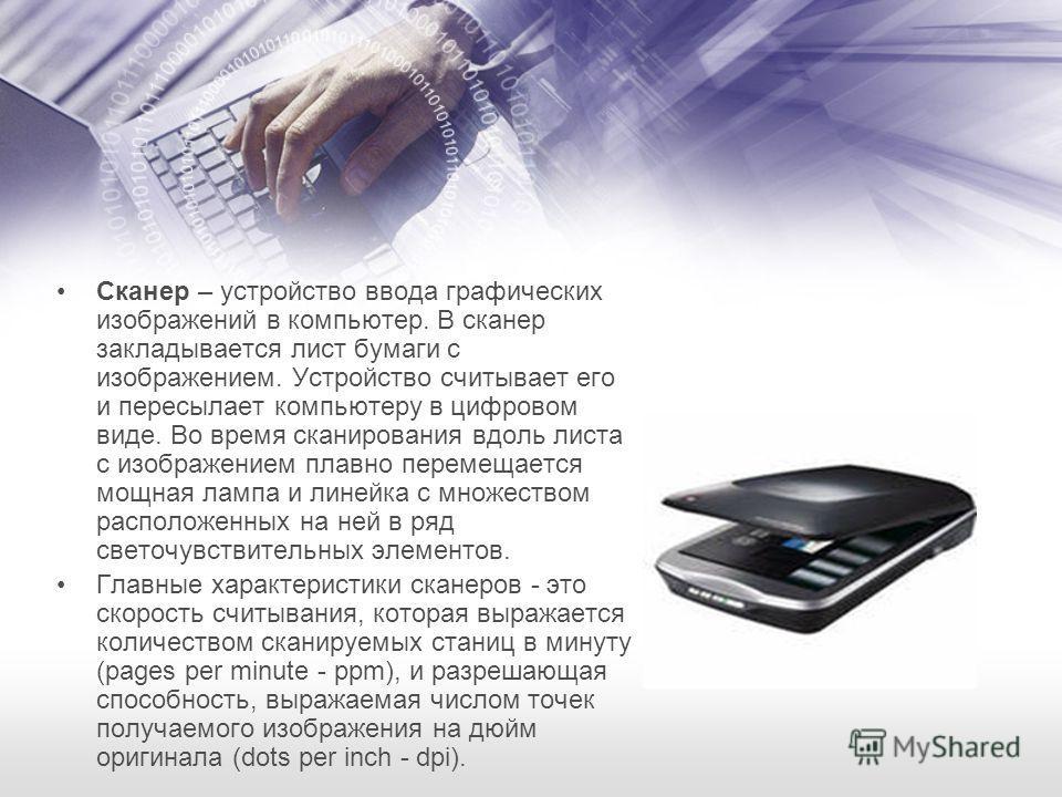 Сканер – устройство ввода графических изображений в компьютер. В сканер закладывается лист бумаги с изображением. Устройство считывает его и пересылает компьютеру в цифровом виде. Во время сканирования вдоль листа с изображением плавно перемещается м