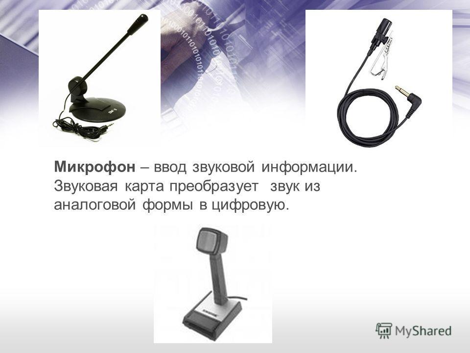 Микрофон – ввод звуковой информации. Звуковая карта преобразует звук из аналоговой формы в цифровую.
