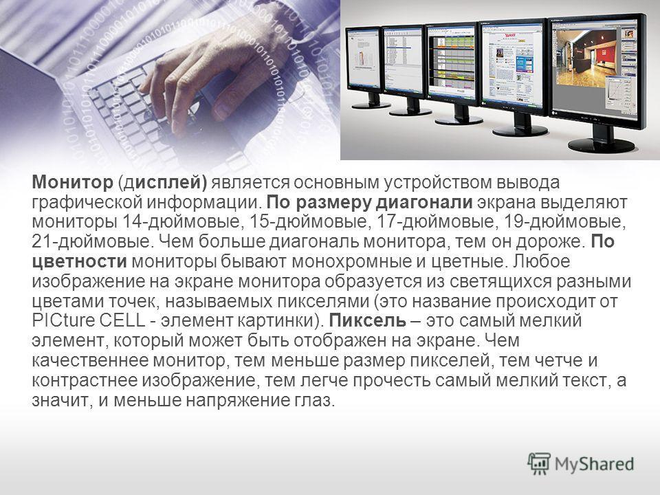 Монитор (дисплей) является основным устройством вывода графической информации. По размеру диагонали экрана выделяют мониторы 14-дюймовые, 15-дюймовые, 17-дюймовые, 19-дюймовые, 21-дюймовые. Чем больше диагональ монитора, тем он дороже. По цветности м