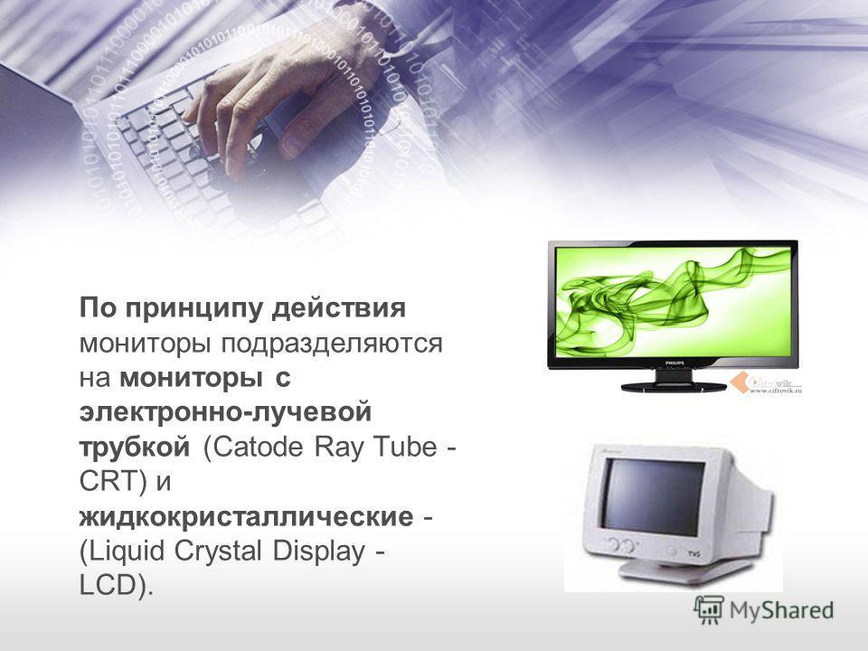 По принципу действия мониторы подразделяются на мониторы с электронно-лучевой трубкой (Catode Ray Tube - CRT) и жидкокристаллические - (Liquid Crystal Display - LCD).