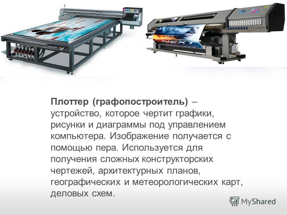 Плоттер (графопостроитель) – устройство, которое чертит графики, рисунки и диаграммы под управлением компьютера. Изображение получается с помощью пера. Используется для получения сложных конструкторских чертежей, архитектурных планов, географических