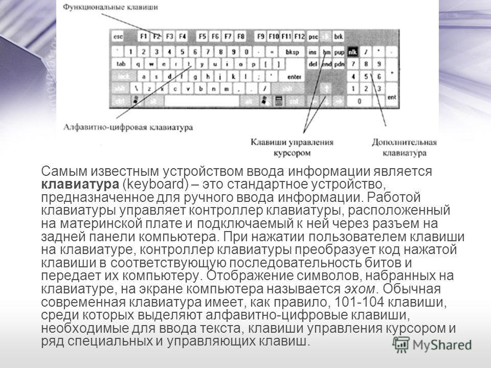 Самым известным устройством ввода информации является клавиатура (keyboard) – это стандартное устройство, предназначенное для ручного ввода информации. Работой клавиатуры управляет контроллер клавиатуры, расположенный на материнской плате и подключае