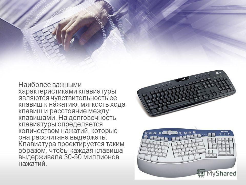Наиболее важными характеристиками клавиатуры являются чувствительность ее клавиш к нажатию, мягкость хода клавиш и расстояние между клавишами. На долговечность клавиатуры определяется количеством нажатий, которые она рассчитана выдержать. Клавиатура