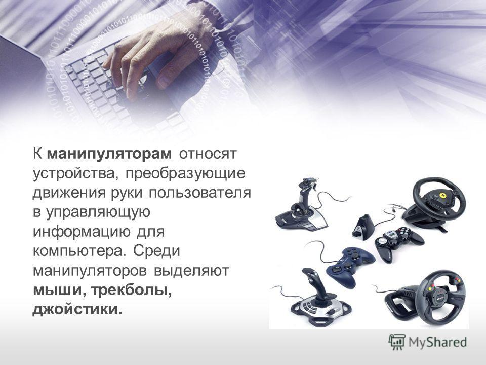 К манипуляторам относят устройства, преобразующие движения руки пользователя в управляющую информацию для компьютера. Среди манипуляторов выделяют мыши, трекболы, джойстики.