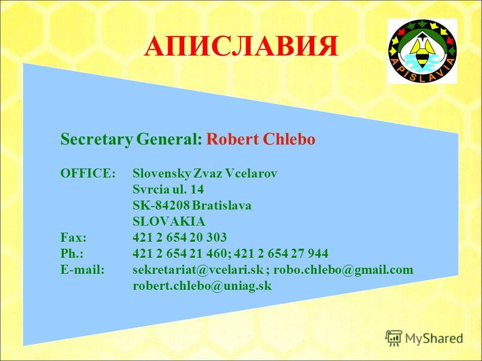 АПИСЛАВИЯ Secretary General: Robert Chlebo OFFICE: Slovensky Zvaz Vcelarov Svrcia ul. 14 SK-84208 Bratislava SLOVAKIA Fax: 421 2 654 20 303 Ph.: 421 2 654 21 460; 421 2 654 27 944 E-mail: sekretariat@vcelari.sk ; robo.chlebo@gmail.com robert.chlebo@u