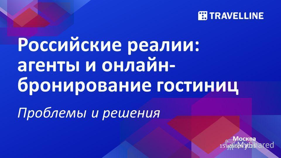 Москва 15 ноября 2013 Российские реалии: агенты и онлайн- бронирование гостиниц Проблемы и решения