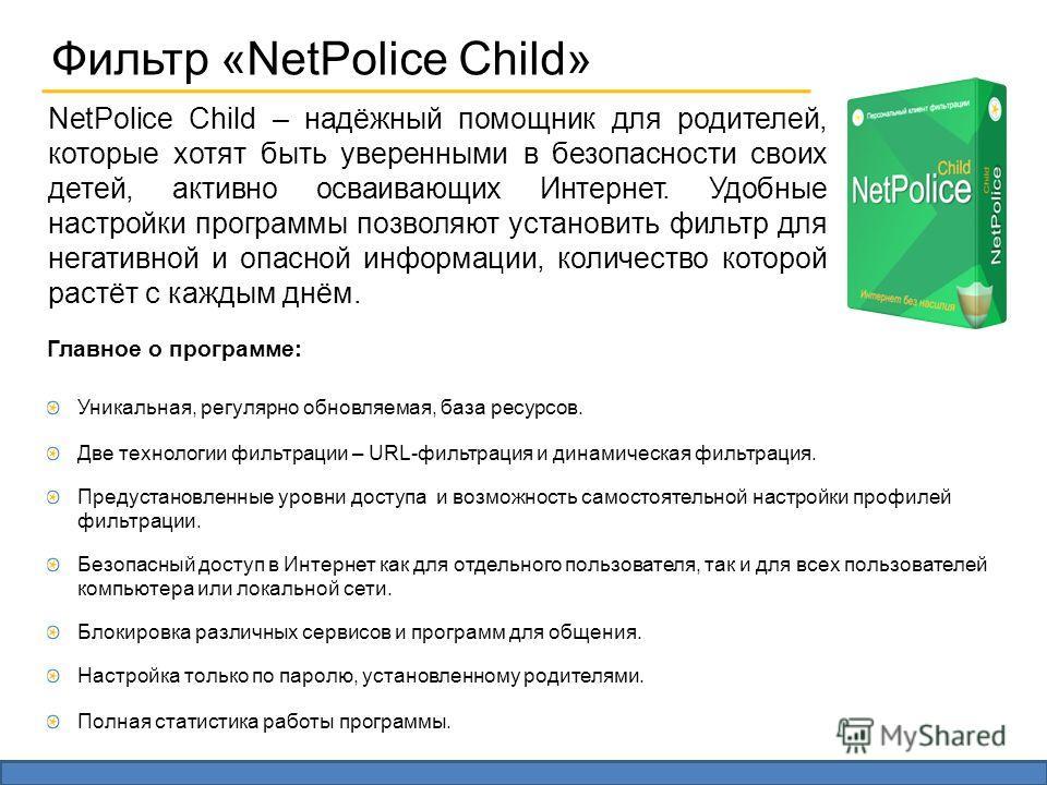 Фильтр «NetPolice Child» Главное о программе: Уникальная, регулярно обновляемая, база ресурсов. Две технологии фильтрации – URL-фильтрация и динамическая фильтрация. Предустановленные уровни доступа и возможность самостоятельной настройки профилей фи
