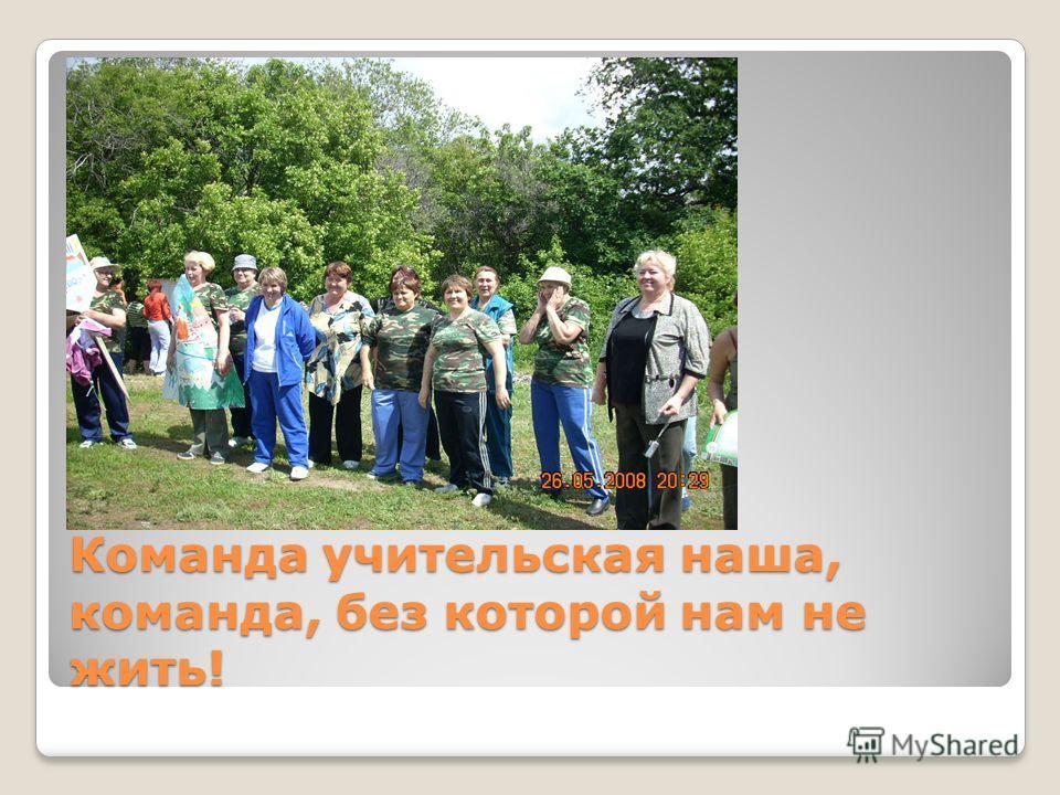Команда учительская наша, команда, без которой нам не жить!