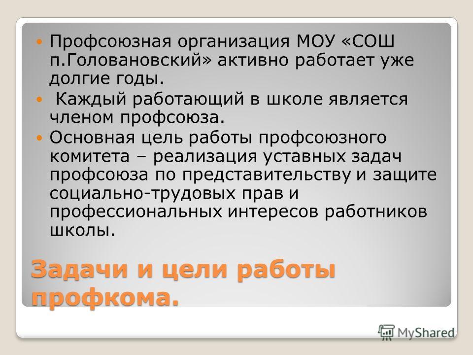 Задачи и цели работы профкома. Профсоюзная организация МОУ «СОШ п.Головановский» активно работает уже долгие годы. Каждый работающий в школе является членом профсоюза. Основная цель работы профсоюзного комитета – реализация уставных задач профсоюза п