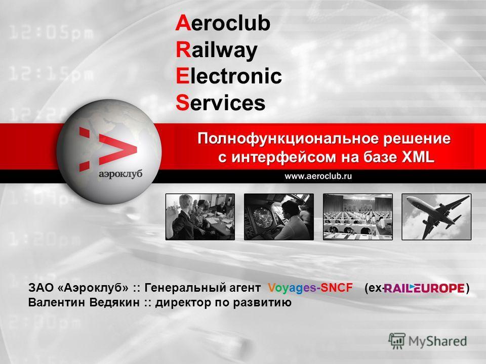 ЗАО «Аэроклуб» :: Генеральный агент Voyages-SNCF (ex- ) Валентин Ведякин :: директор по развитию Полнофункциональное решение с интерфейсом на базе XML Aeroclub Railway Electronic Services