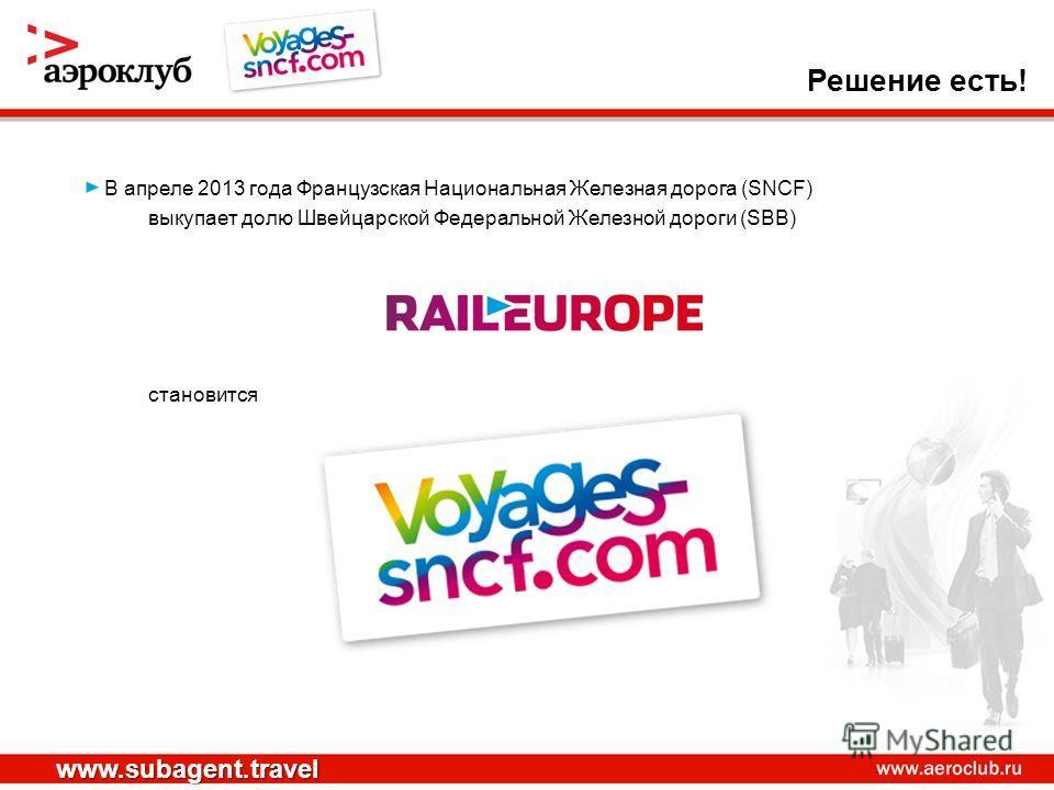 В апреле 2013 года Французская Национальная Железная дорога (SNCF) выкупает долю Швейцарской Федеральной Железной дороги (SBB) становится Решение есть! www.subagent.travel