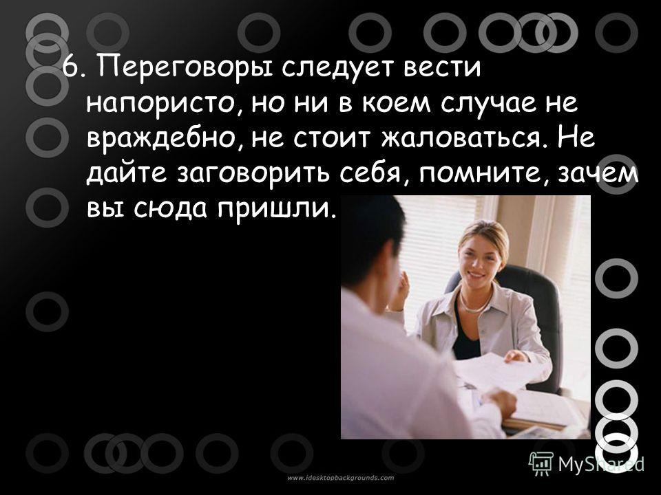 6. Переговоры следует вести напористо, но ни в коем случае не враждебно, не стоит жаловаться. Не дайте заговорить себя, помните, зачем вы сюда пришли.