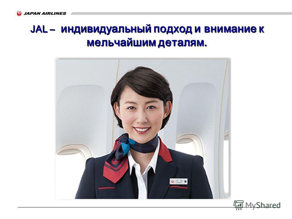 JAL – индивидуальный подход и внимание к мельчайшим деталям. JAL – индивидуальный подход и внимание к мельчайшим деталям.
