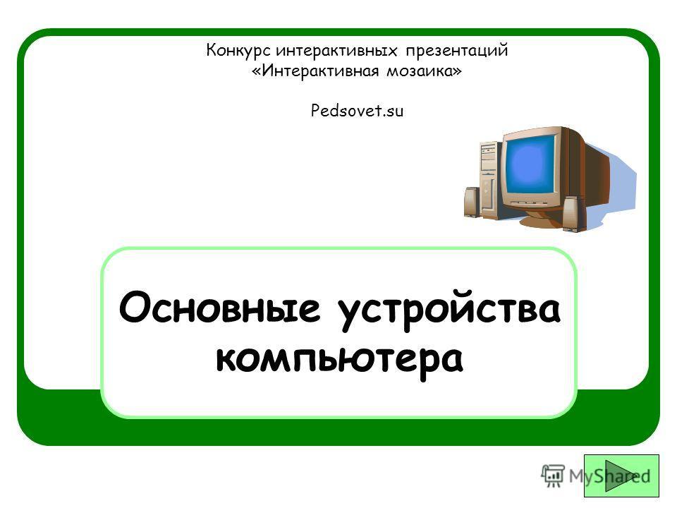 Основные устройства компьютера Конкурс интерактивных презентаций «Интерактивная мозаика» Pedsovet.su
