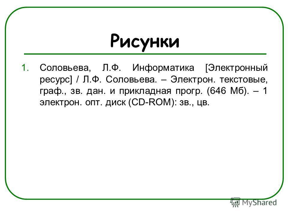 Рисунки 1.Соловьева, Л.Ф. Информатика [Электронный ресурс] / Л.Ф. Соловьева. – Электрон. текстовые, граф., зв. дан. и прикладная прогр. (646 Мб). – 1 электрон. опт. диск (CD-ROM): зв., цв.