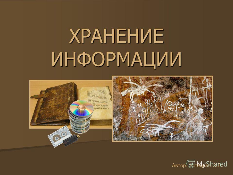 ХРАНЕНИЕ ИНФОРМАЦИИ Автор: Устецкая О.В.