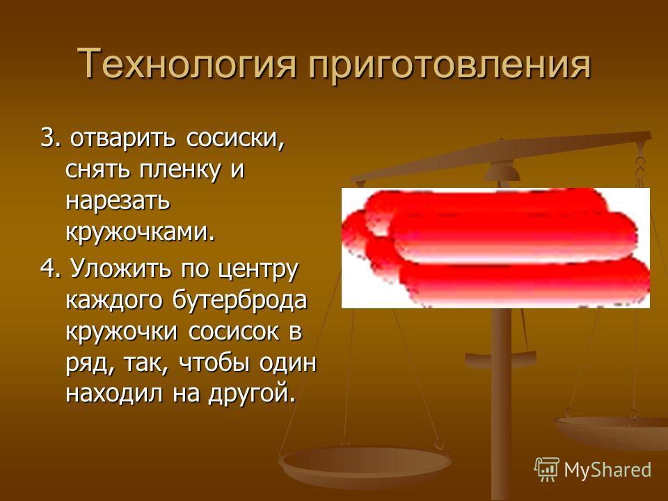 Технология приготовления 3. отварить сосиски, снять пленку и нарезать кружочками. 4. Уложить по центру каждого бутерброда кружочки сосисок в ряд, так, чтобы один находил на другой.